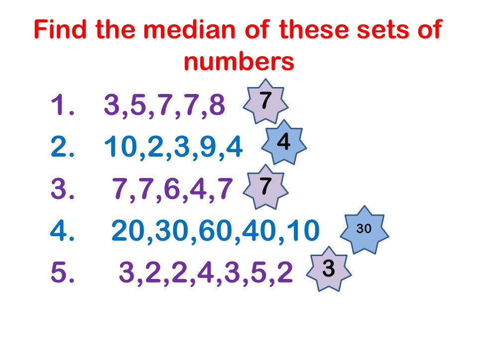 Find the median of these sets of numbers 1. 3,5,7,7,8 2. 10,2,3,9,4 3. 7,7,6,4,7 4. 20,30,60,40,10 5. 3,2,2,4,3,5,2 7 4 7 30 3