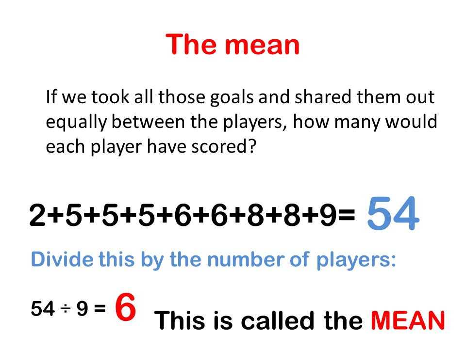 The mean If we took all those goals and shared them out equally between the players, how many would each player have scored? 2+5+5+5+6+6+8+8+9= 54 Div