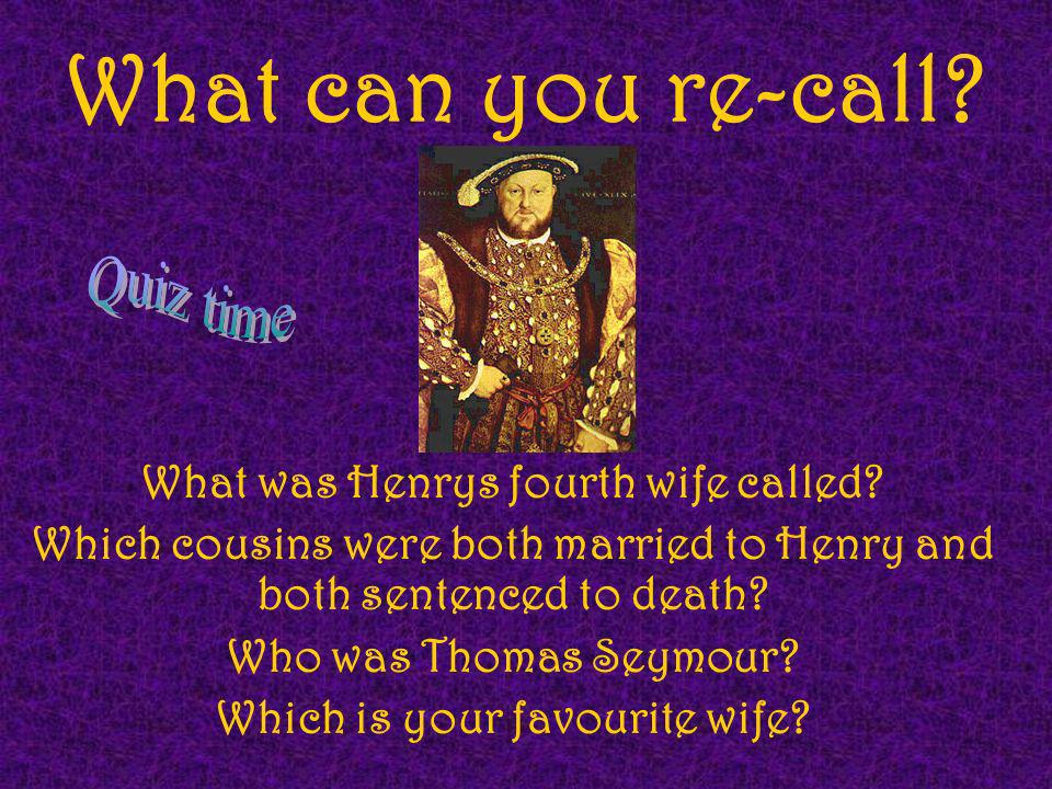 What can you re-call? What was Henrys fourth wife called? Which cousins were both married to Henry and both sentenced to death? Who was Thomas Seymour
