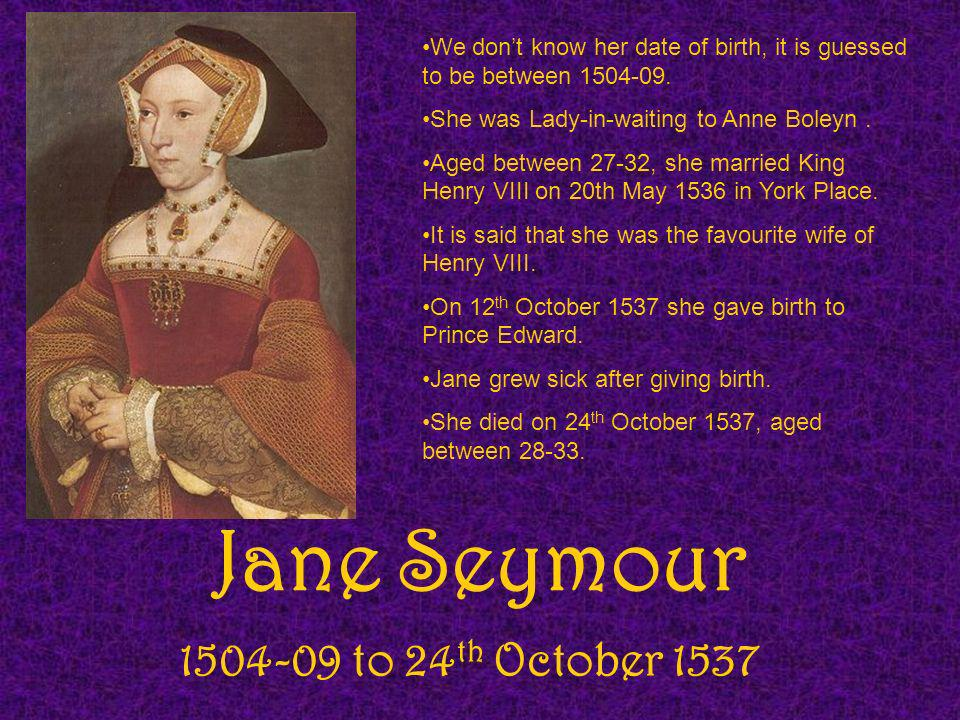 Jane Seymour 1504-09 to 24 th October 1537 We dont know her date of birth, it is guessed to be between 1504-09. She was Lady-in-waiting to Anne Boleyn