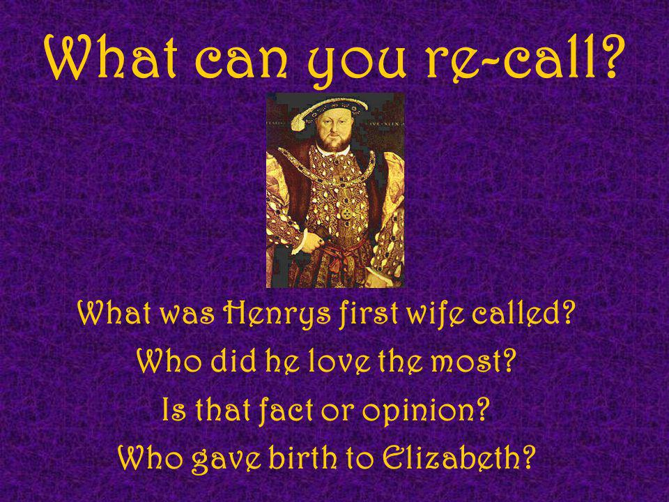 What can you re-call? What was Henrys first wife called? Who did he love the most? Is that fact or opinion? Who gave birth to Elizabeth?
