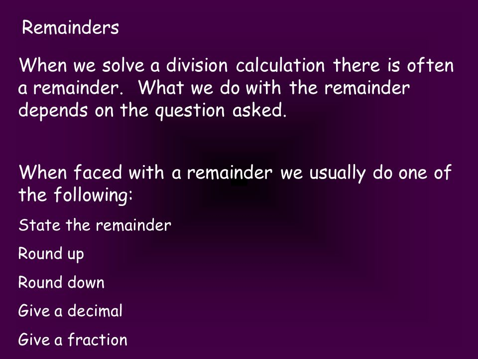 Remainders When we solve a division calculation there is often a remainder.
