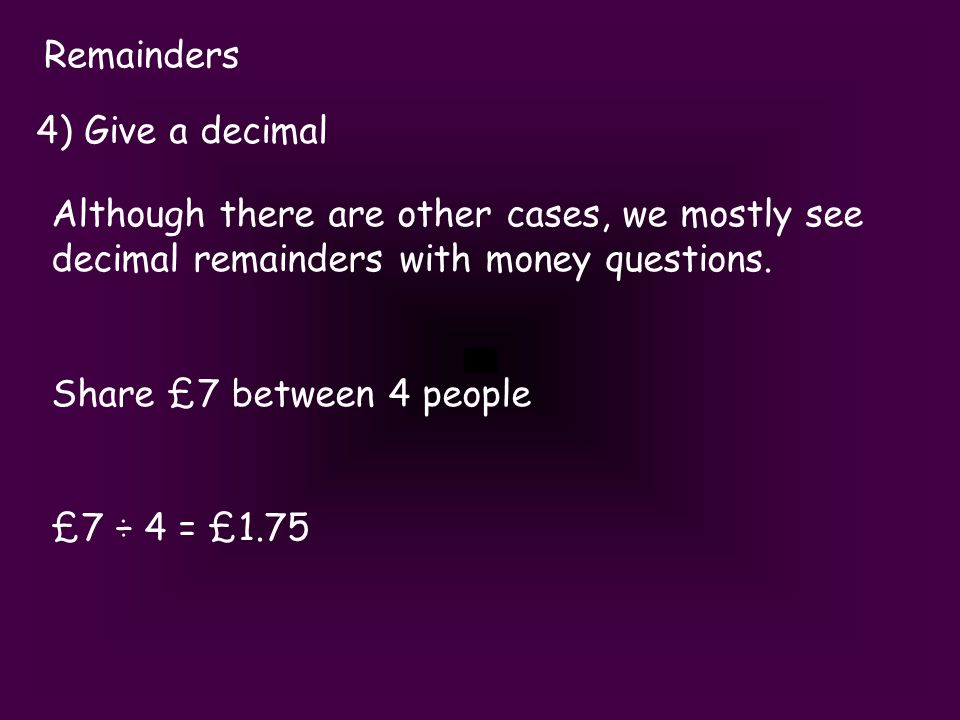 Remainders 4) Give a decimal Although there are other cases, we mostly see decimal remainders with money questions.