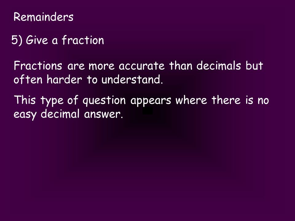 Remainders 5) Give a fraction Fractions are more accurate than decimals but often harder to understand.