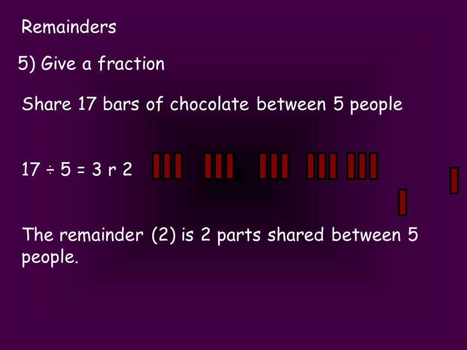Remainders 5) Give a fraction Share 17 bars of chocolate between 5 people 17 ÷ 5 = 3 r 2 The remainder (2) is 2 parts shared between 5 people.