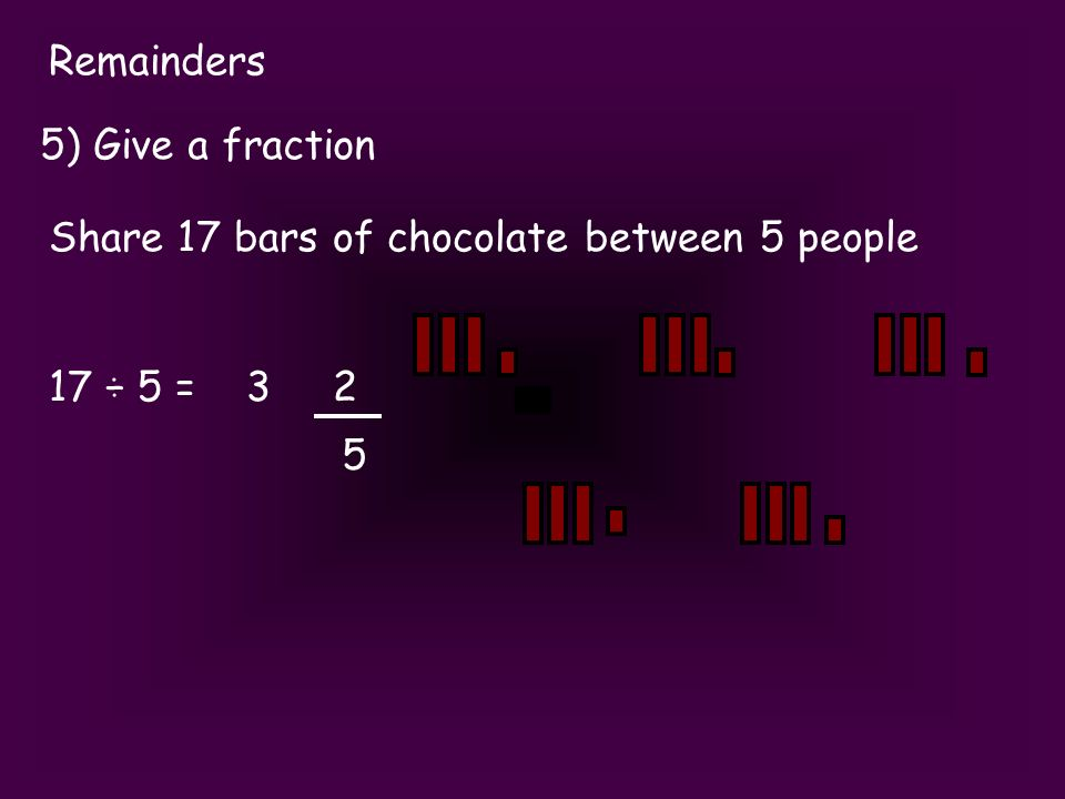 Remainders 5) Give a fraction Share 17 bars of chocolate between 5 people 17 ÷ 5 = 3 2 5