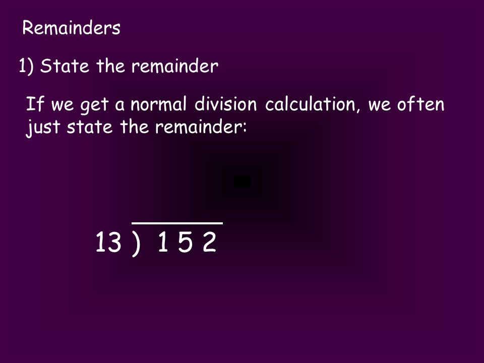 Remainders 1) State the remainder If we get a normal division calculation, we often just state the remainder: 13 ) 1 5 2