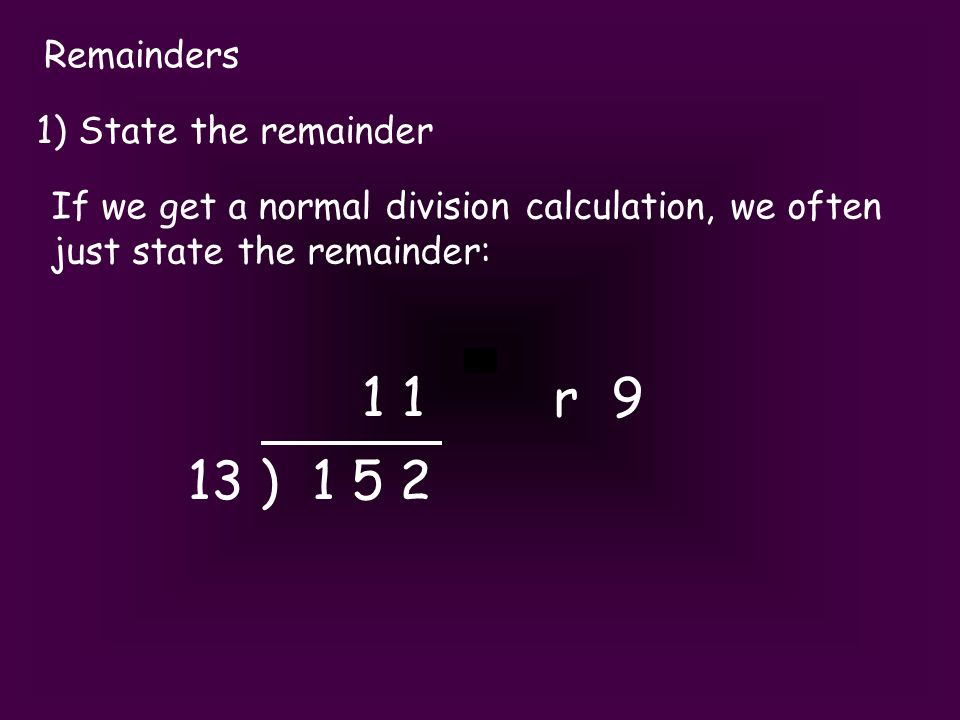 Remainders 2) Round up Worded problems often need you to decide which way to round.
