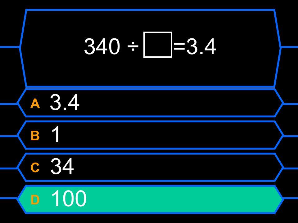 340 ÷=3.4 A 3.4 B 1 C 34 D 100