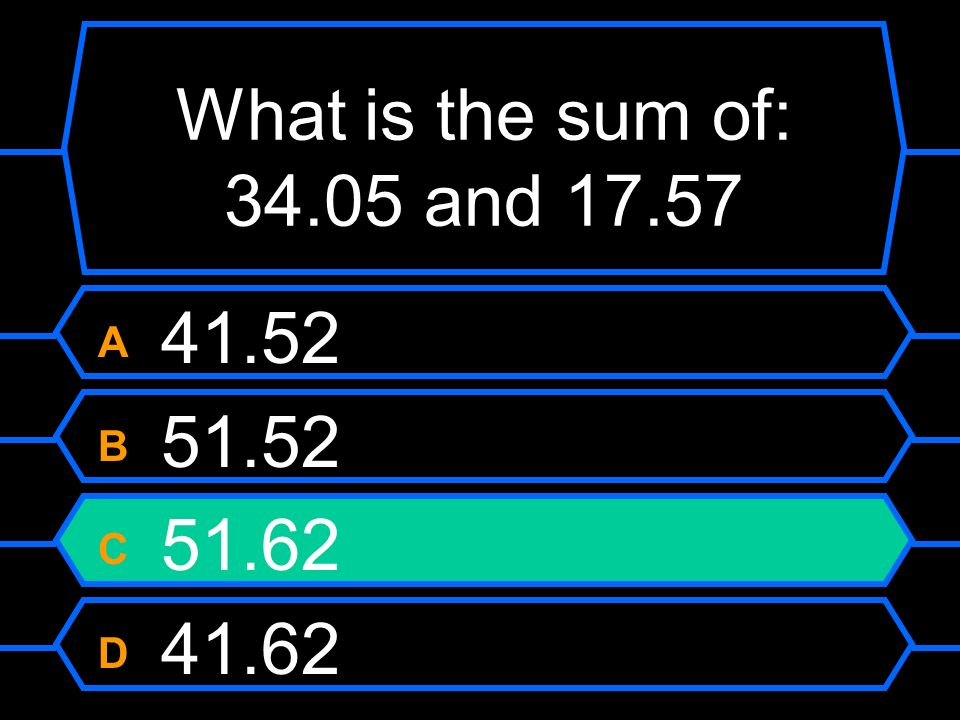 What is the sum of: 34.05 and 17.57 A 41.52 B 51.52 C 51.62 D 41.62