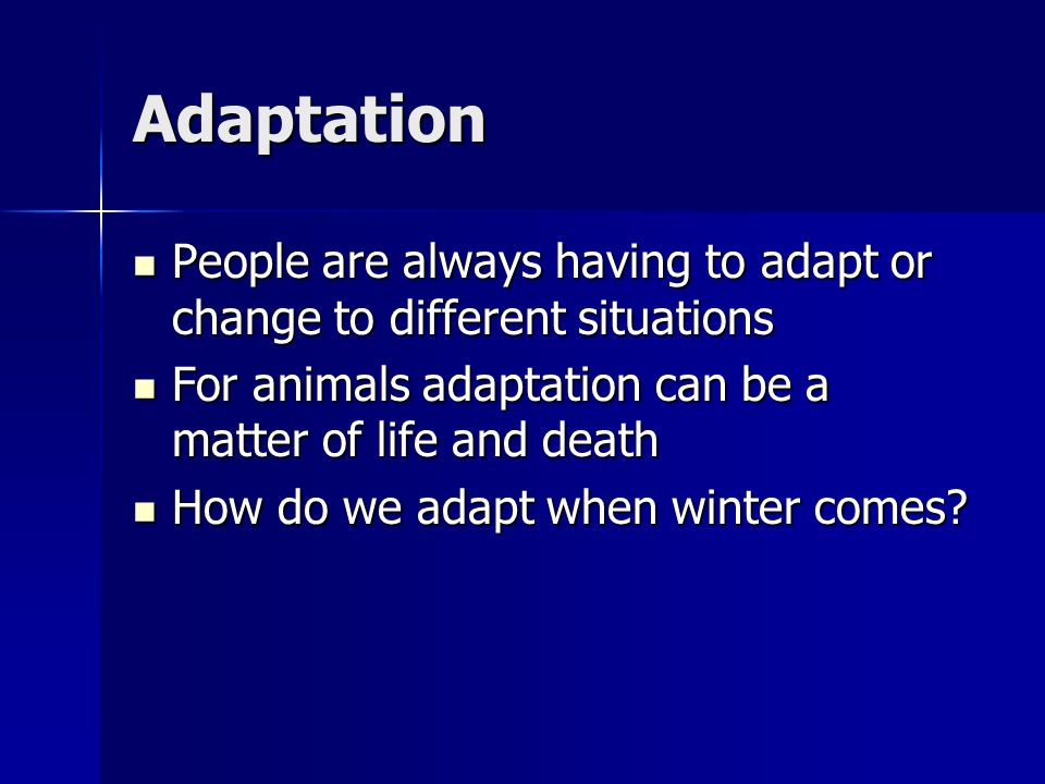 Adaptation People are always having to adapt or change to different situations People are always having to adapt or change to different situations For
