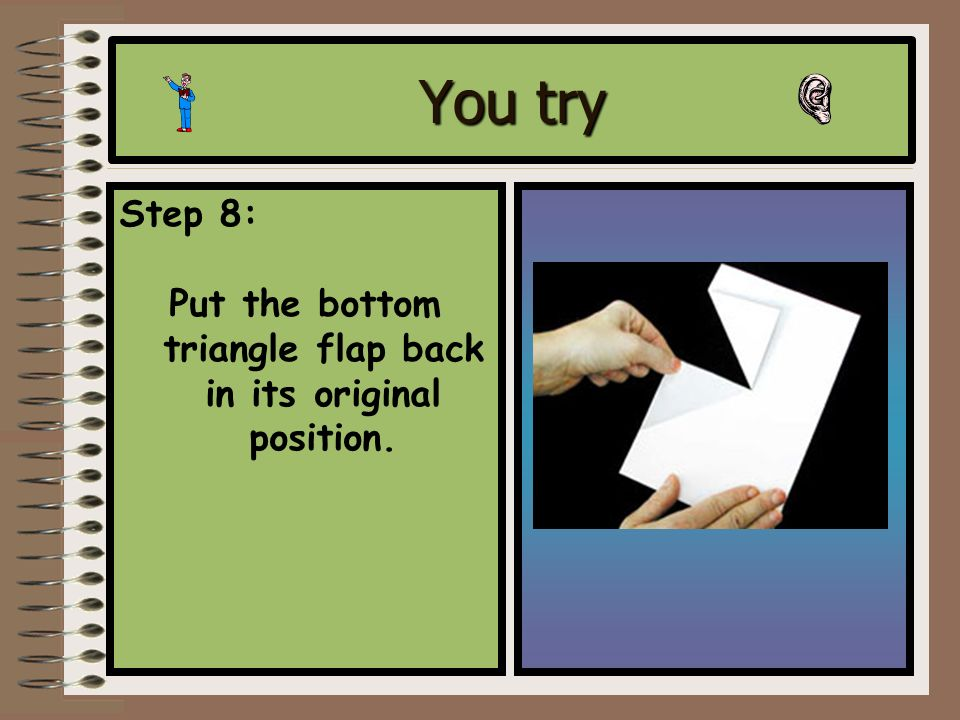 You try Step 7: Fold back the bottom flap to form a triangle and crease with your thumb or finger.
