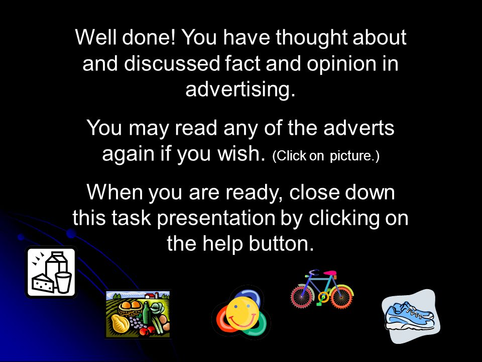 Well done! You have thought about and discussed fact and opinion in advertising. You may read any of the adverts again if you wish. (Click on picture.
