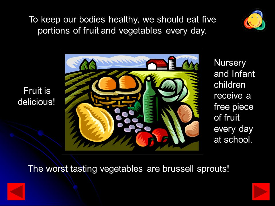 To keep our bodies healthy, we should eat five portions of fruit and vegetables every day. Fruit is delicious! Nursery and Infant children receive a f