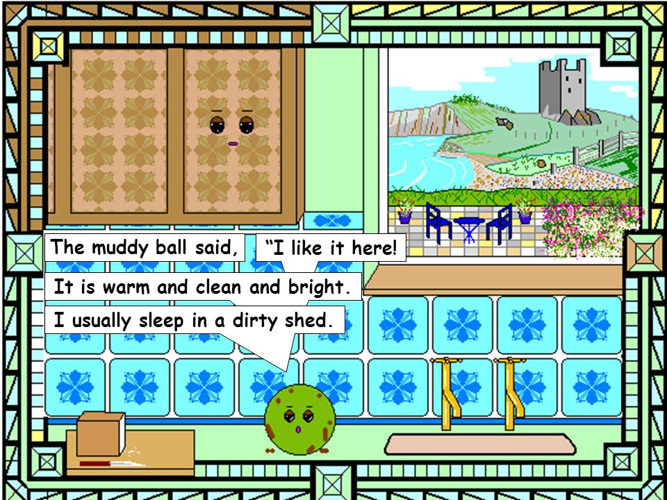 The muddy ball said, I like it here. It is warm and clean and bright.