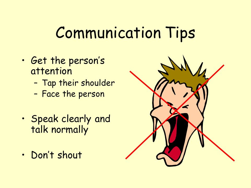 Communication Tips Get the persons attention –Tap their shoulder –Face the person Speak clearly and talk normally