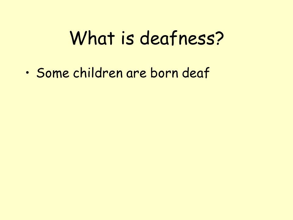 What is deafness? Not being able to hear well May not be able to hear some sounds nearby –Teachers talking –Friends laughing –The school bell