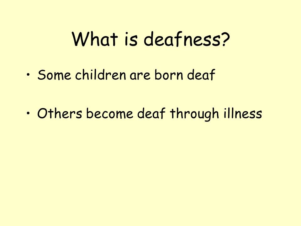 What is deafness? Some children are born deaf