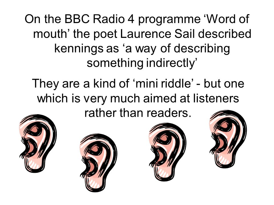 On the BBC Radio 4 programme Word of mouth the poet Laurence Sail described kennings as a way of describing something indirectly They are a kind of mi