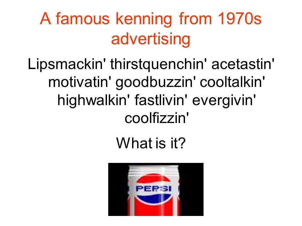A famous kenning from 1970s advertising Lipsmackin' thirstquenchin' acetastin' motivatin' goodbuzzin' cooltalkin' highwalkin' fastlivin' evergivin' co