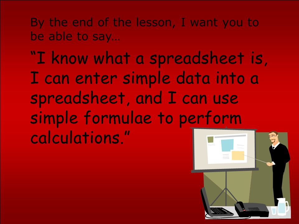 I know what a spreadsheet is, I can enter simple data into a spreadsheet, and I can use simple formulae to perform calculations.