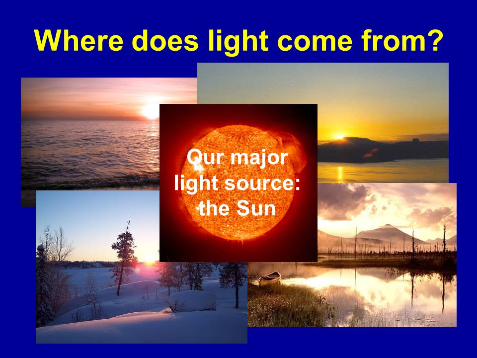 Where does light come from? Our major light source: the Sun