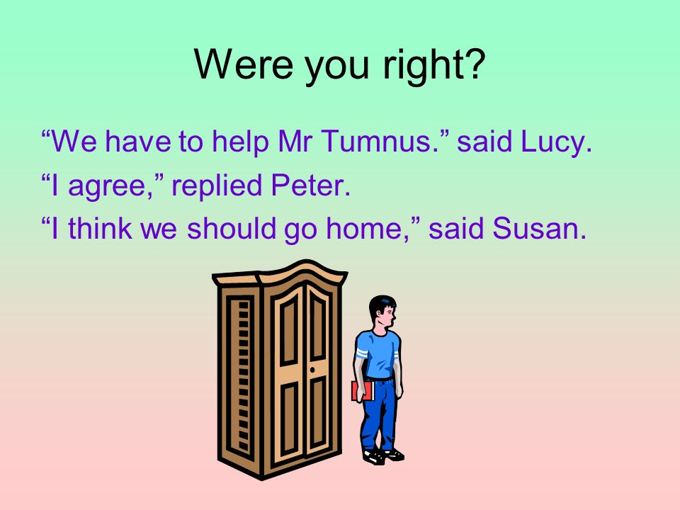 Were you right? We have to help Mr Tumnus. said Lucy. I agree, replied Peter. I think we should go home, said Susan.
