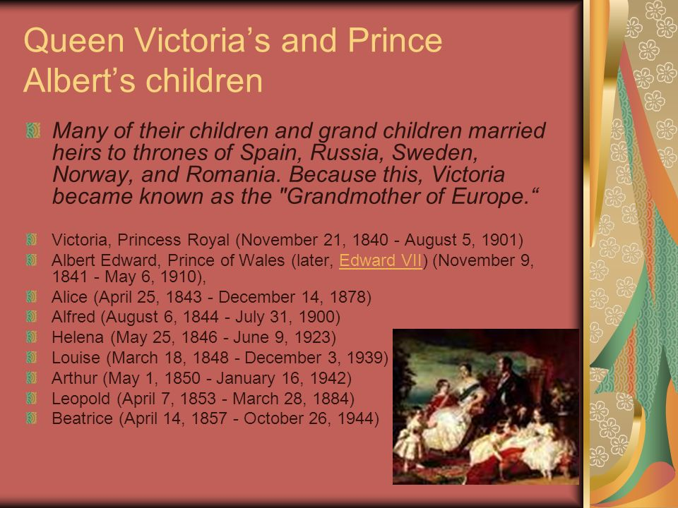 Queen Victorias and Prince Alberts children Many of their children and grand children married heirs to thrones of Spain, Russia, Sweden, Norway, and Romania.