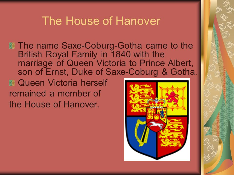 The House of Hanover The name Saxe-Coburg-Gotha came to the British Royal Family in 1840 with the marriage of Queen Victoria to Prince Albert, son of Ernst, Duke of Saxe-Coburg & Gotha.