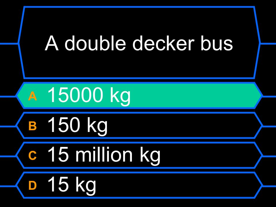A double decker bus A 15000 kg B 150 kg C 15 million kg D 15 kg