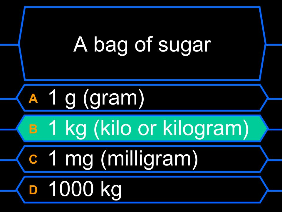 A bag of sugar A 1 g (gram) B 1 kg (kilo or kilogram) C 1 mg (milligram) D 1000 kg