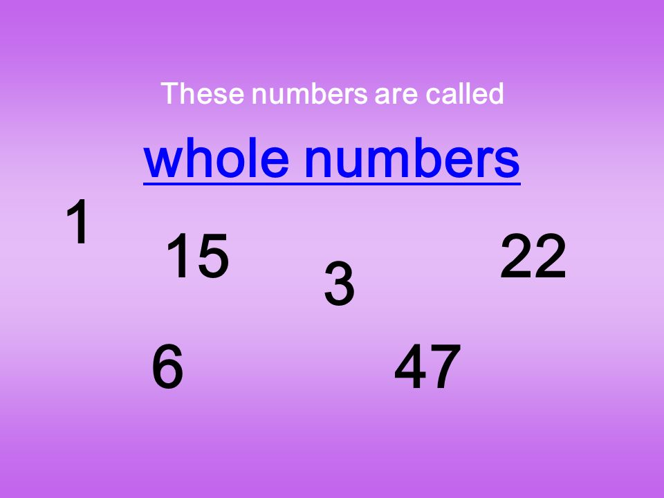 These numbers are called whole numbers 1 15 6 3 47 22