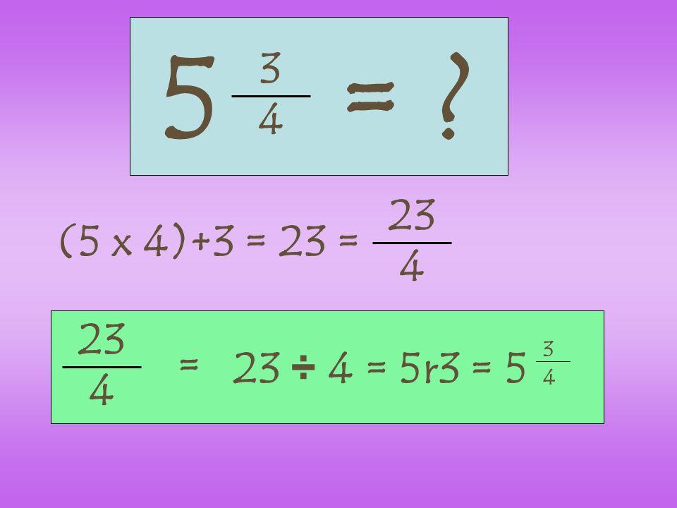 3 4 5= ? (5 x 4)+3 = 23 = 23 4 4 = 23 ÷ 4 = 5r3 = 5 3 4