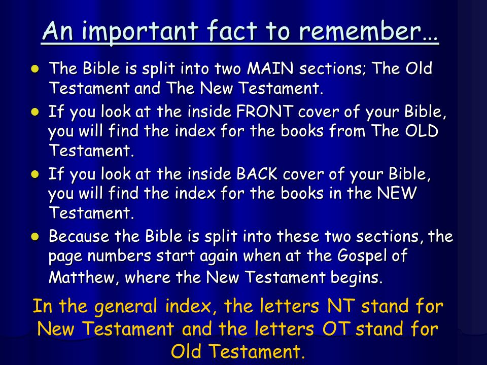An important fact to remember… The Bible is split into two MAIN sections; The Old Testament and The New Testament. The Bible is split into two MAIN se