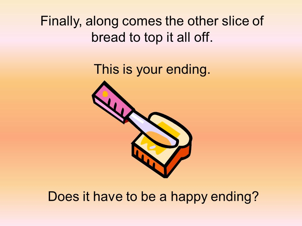 Finally, along comes the other slice of bread to top it all off. This is your ending. Does it have to be a happy ending?