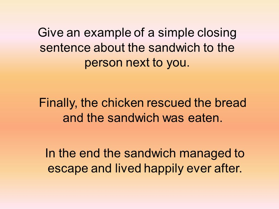 Give an example of a simple closing sentence about the sandwich to the person next to you. Finally, the chicken rescued the bread and the sandwich was