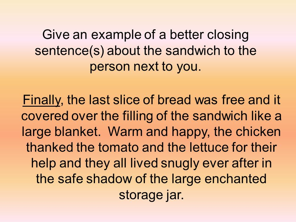 Give an example of a better closing sentence(s) about the sandwich to the person next to you. Finally, the last slice of bread was free and it covered