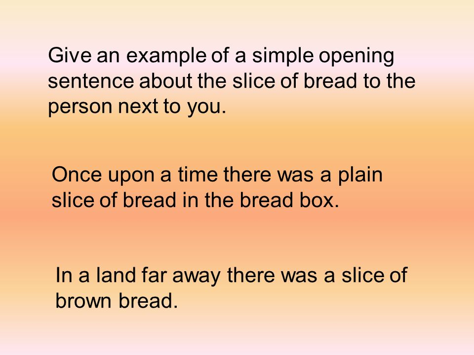Give an example of a simple opening sentence about the slice of bread to the person next to you. Once upon a time there was a plain slice of bread in