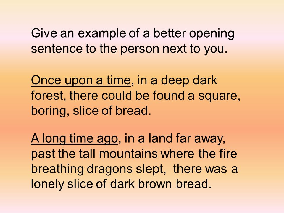 Give an example of a better opening sentence to the person next to you. Once upon a time, in a deep dark forest, there could be found a square, boring