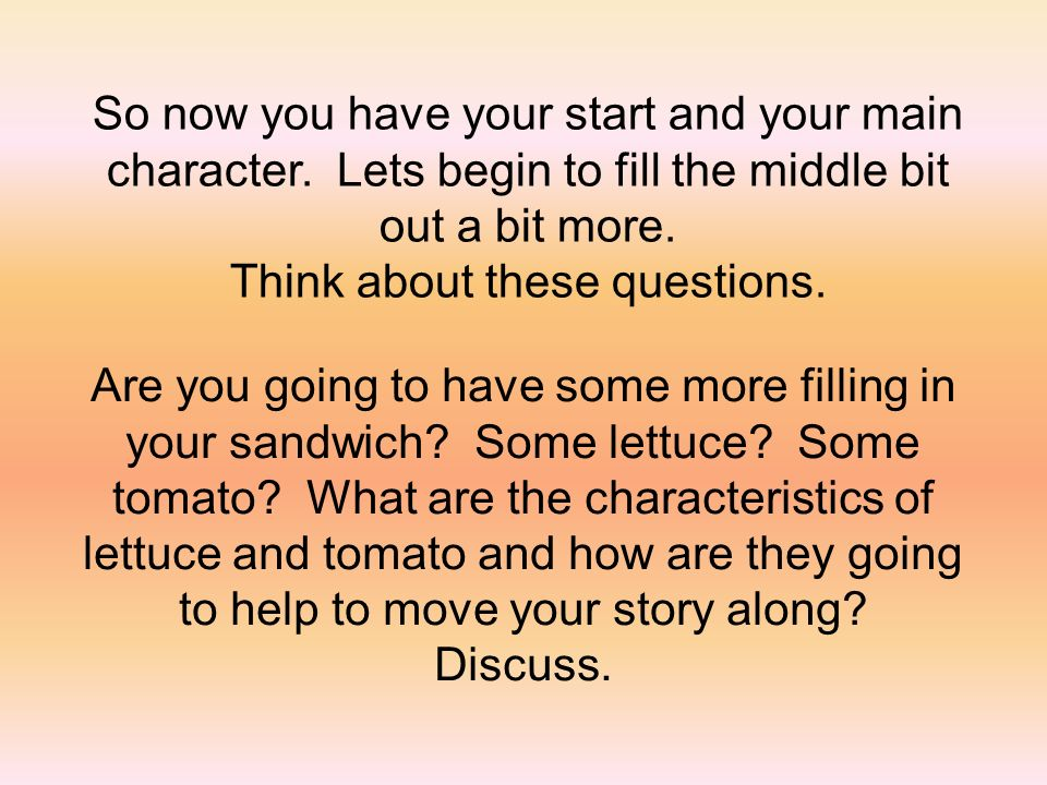 So now you have your start and your main character. Lets begin to fill the middle bit out a bit more. Think about these questions. Are you going to ha