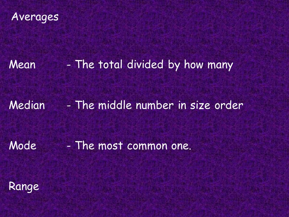 Averages Mean- The total divided by how many Median- The middle number in size order Mode- The most common one. Range