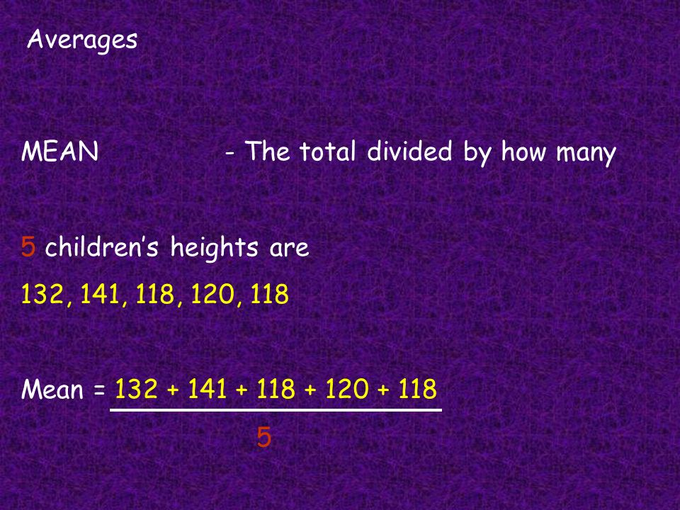 Averages MEAN- The total divided by how many 5 childrens heights are 132, 141, 118, 120, 118 Mean = 132 + 141 + 118 + 120 + 118 5