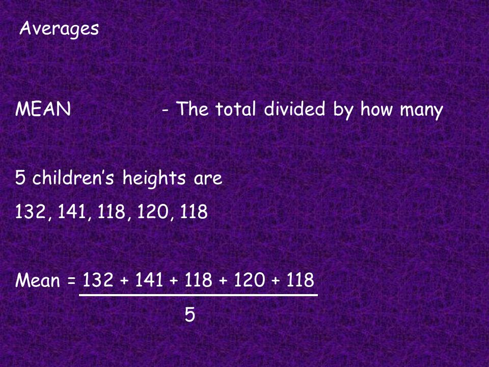Averages Range- How far apart your values are 5 childrens heights are 132cm, 141cm, 118cm, 120cm, and 118cm What is the RANGE.