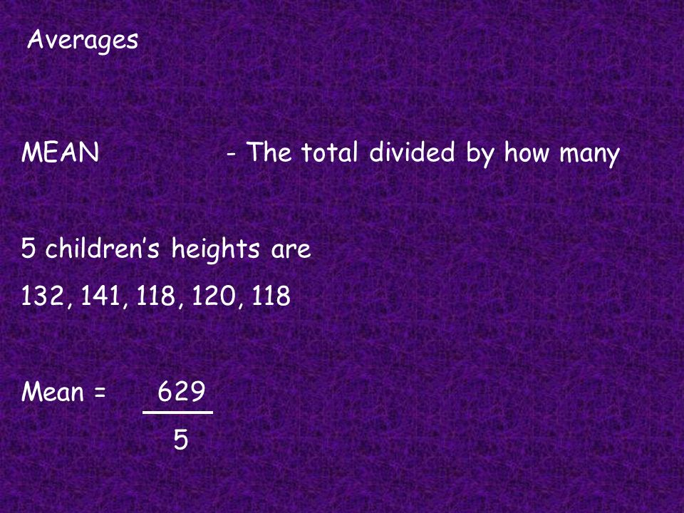 Averages MEAN- The total divided by how many 5 childrens heights are 132, 141, 118, 120, 118 Mean =629 5