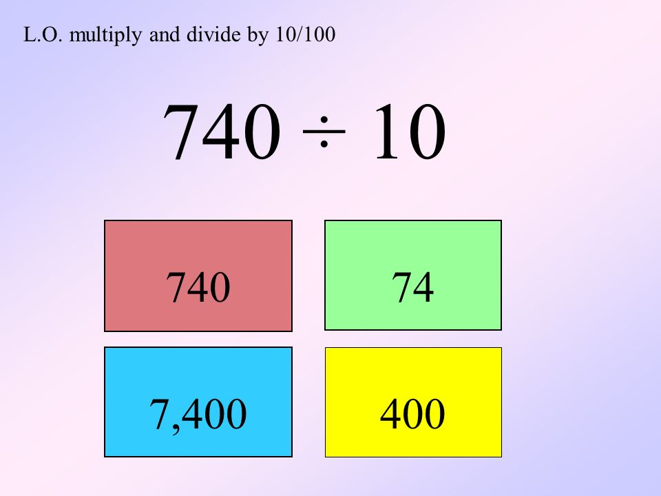 L.O. multiply and divide by 10/100 740 ÷ 10 74074 7,400 400