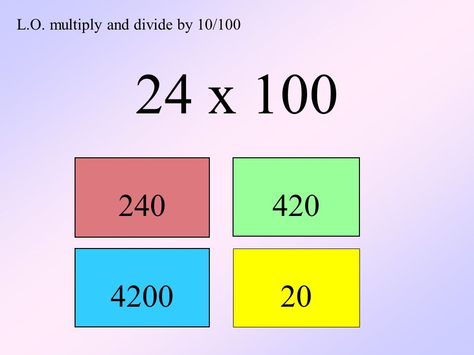 L.O. multiply and divide by 10/100 24 x 100 240420 4200 20