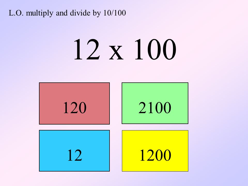 L.O. multiply and divide by 10/100 12 x 100 1202100 12 1200