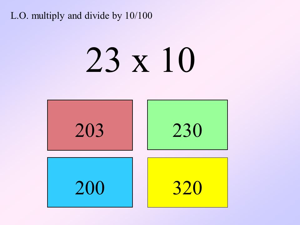L.O. multiply and divide by 10/100 23 x 10 203230 200 320