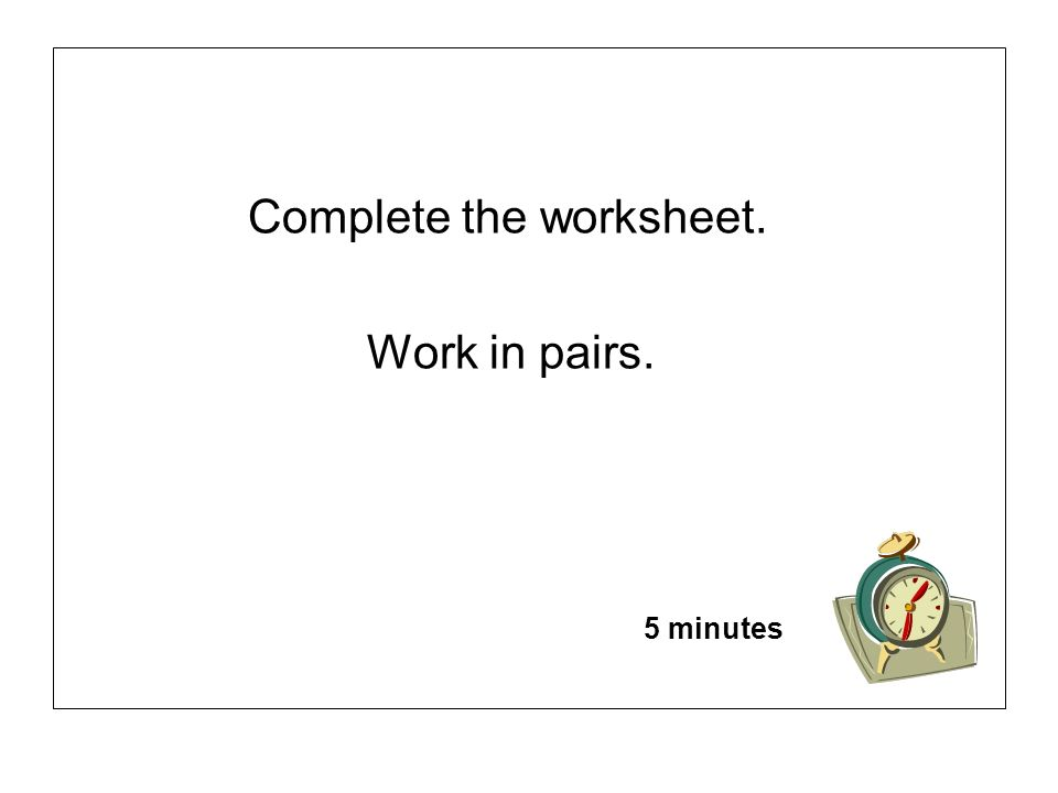 Complete the worksheet. Work in pairs. 5 minutes