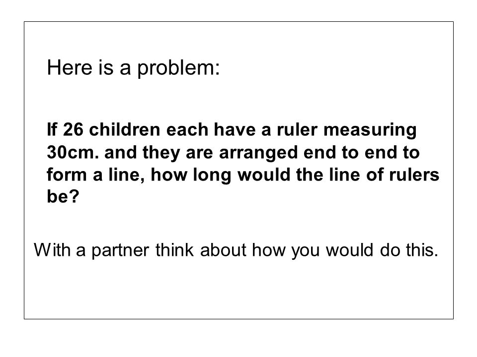 Here is a problem: If 26 children each have a ruler measuring 30cm. and they are arranged end to end to form a line, how long would the line of rulers